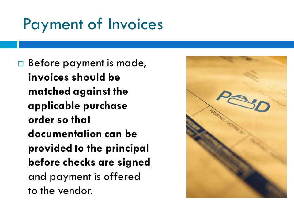 Payment of Invoices  Before payment is made, invoices should be matched against the applicable purchase order so that documentation can be provided t