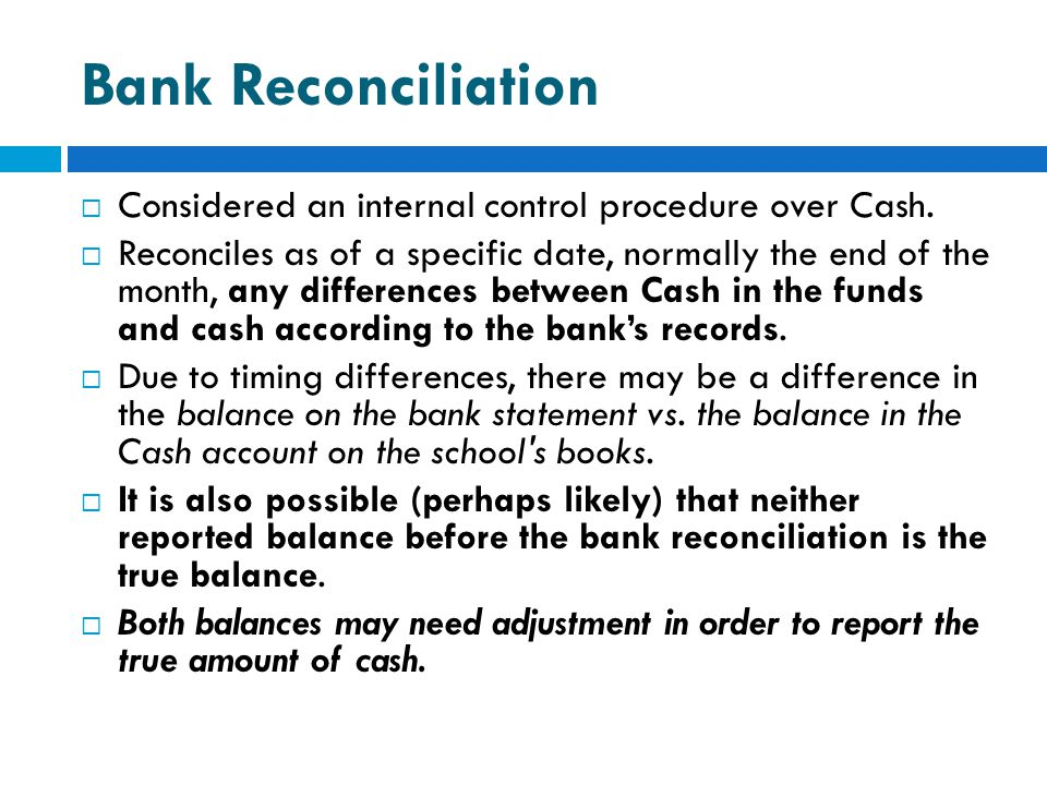 Bank Reconciliation  Considered an internal control procedure over Cash.  Reconciles as of a specific date, normally the end of the month, any diffe