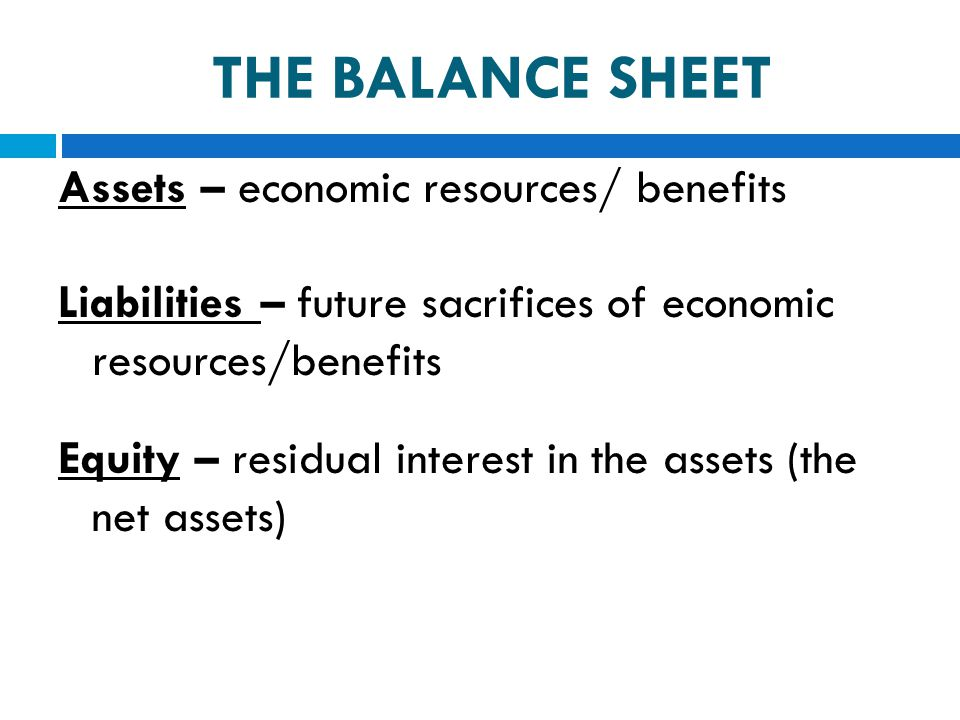 Assets – economic resources/ benefits Liabilities – future sacrifices of economic resources/benefits Equity – residual interest in the assets (the net
