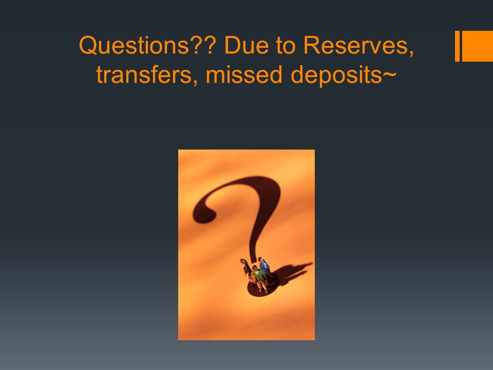 Questions?? Due to Reserves, transfers, missed deposits~