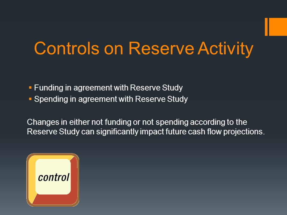 Controls on Reserve Activity  Funding in agreement with Reserve Study  Spending in agreement with Reserve Study Changes in either not funding or not spending according to the Reserve Study can significantly impact future cash flow projections.