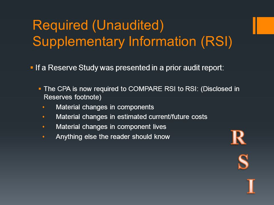 Required (Unaudited) Supplementary Information (RSI)  If a Reserve Study was presented in a prior audit report:  The CPA is now required to COMPARE RSI to RSI: (Disclosed in Reserves footnote) Material changes in components Material changes in estimated current/future costs Material changes in component lives Anything else the reader should know