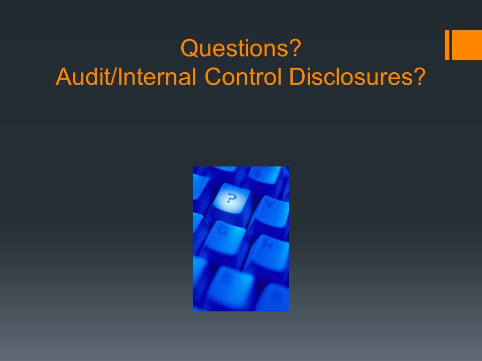 Questions? Audit/Internal Control Disclosures?