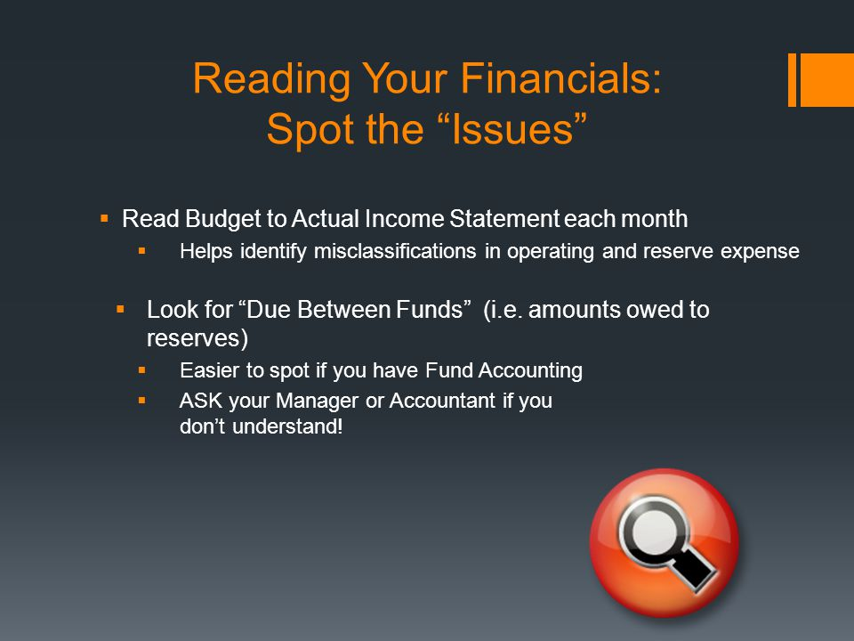 Reading Your Financials: Spot the Issues  Read Budget to Actual Income Statement each month  Helps identify misclassifications in operating and reserve expense  Look for Due Between Funds (i.e.