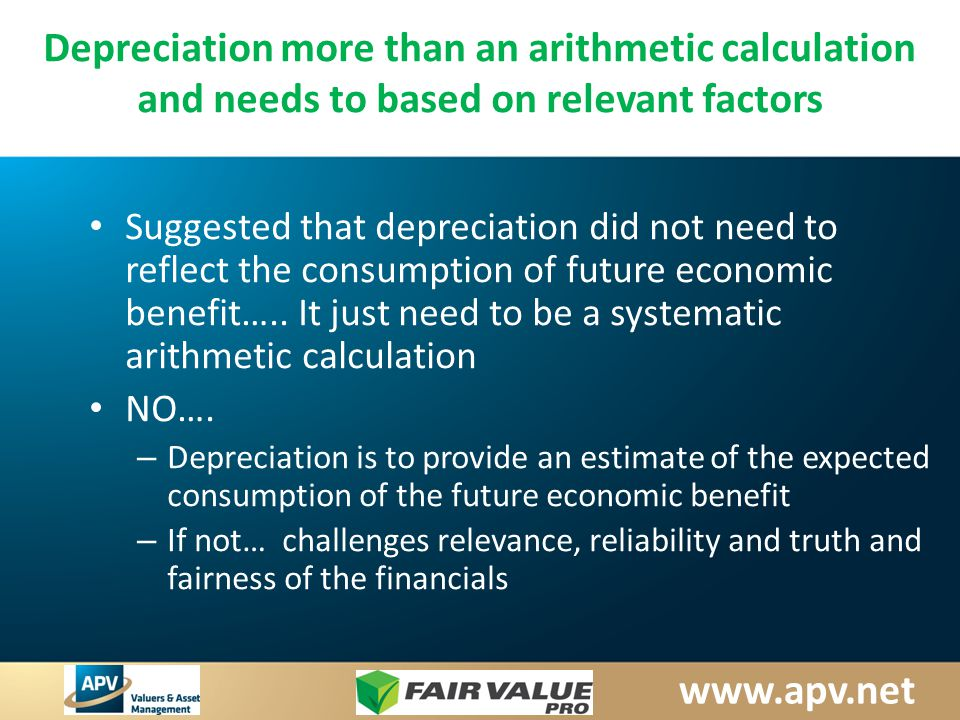 www.apv.net Depreciation more than an arithmetic calculation and needs to based on relevant factors Suggested that depreciation did not need to reflect the consumption of future economic benefit…..
