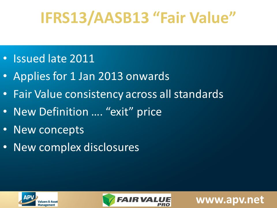 www.apv.net IFRS13/AASB13 Fair Value Issued late 2011 Applies for 1 Jan 2013 onwards Fair Value consistency across all standards New Definition ….
