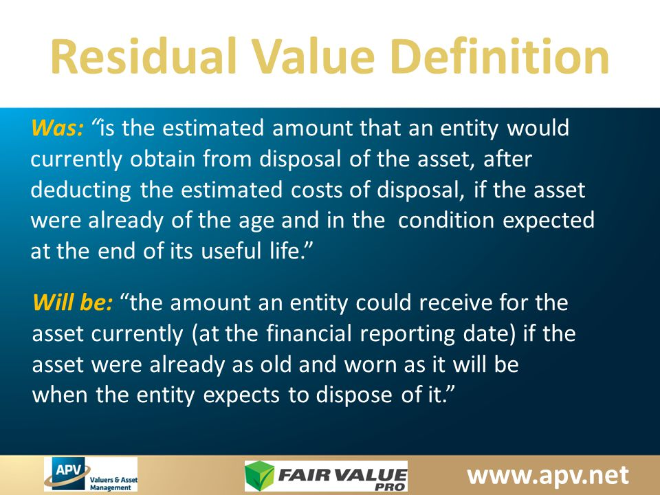 www.apv.net Residual Value Definition Will be: the amount an entity could receive for the asset currently (at the financial reporting date) if the asset were already as old and worn as it will be when the entity expects to dispose of it. Was: is the estimated amount that an entity would currently obtain from disposal of the asset, after deducting the estimated costs of disposal, if the asset were already of the age and in the condition expected at the end of its useful life.