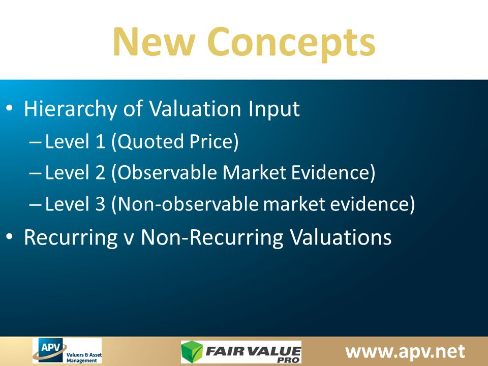 www.apv.net New Concepts Hierarchy of Valuation Input – Level 1 (Quoted Price) – Level 2 (Observable Market Evidence) – Level 3 (Non-observable market evidence) Recurring v Non-Recurring Valuations