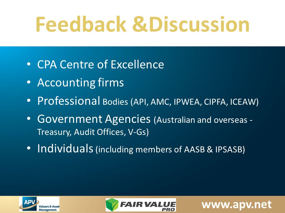 www.apv.net Feedback &Discussion CPA Centre of Excellence Accounting firms Professional Bodies (API, AMC, IPWEA, CIPFA, ICEAW) Government Agencies (Australian and overseas - Treasury, Audit Offices, V-Gs) Individuals (including members of AASB & IPSASB)