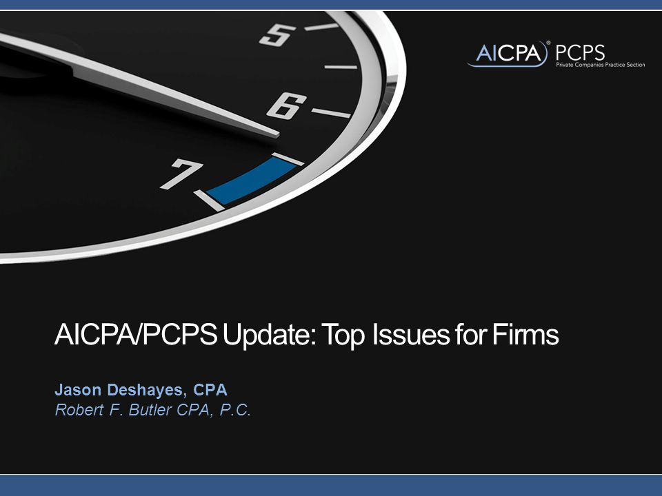 AICPA/PCPS Update: Top Issues for Firms Jason Deshayes, CPA Robert F. Butler CPA, P.C.