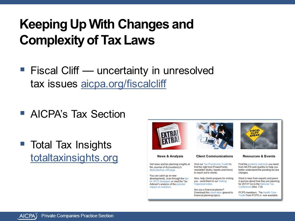 Private Companies Practice Section Keeping Up With Changes and Complexity of Tax Laws  Fiscal Cliff — uncertainty in unresolved tax issues aicpa.org/