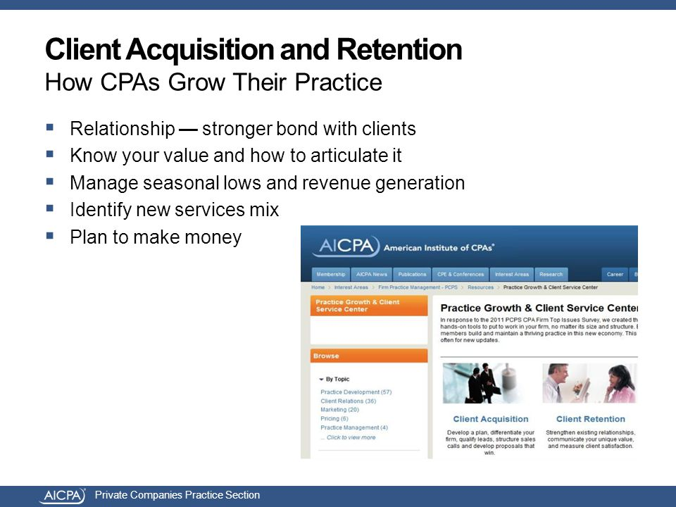 Private Companies Practice Section Client Acquisition and Retention How CPAs Grow Their Practice  Relationship — stronger bond with clients  Know your value and how to articulate it  Manage seasonal lows and revenue generation  Identify new services mix  Plan to make money