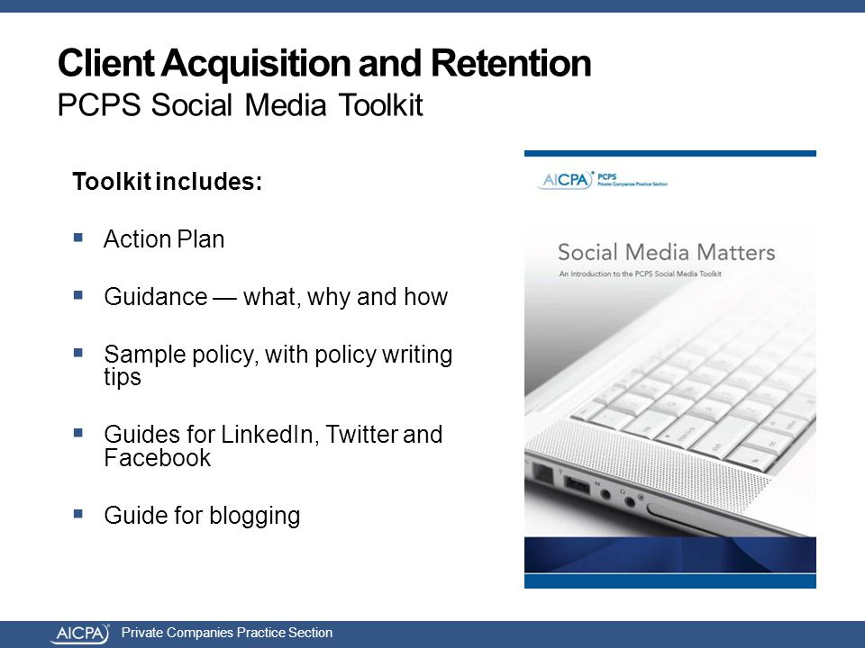 Private Companies Practice Section Client Acquisition and Retention PCPS Social Media Toolkit Toolkit includes:  Action Plan  Guidance — what, why and how  Sample policy, with policy writing tips  Guides for LinkedIn, Twitter and Facebook  Guide for blogging
