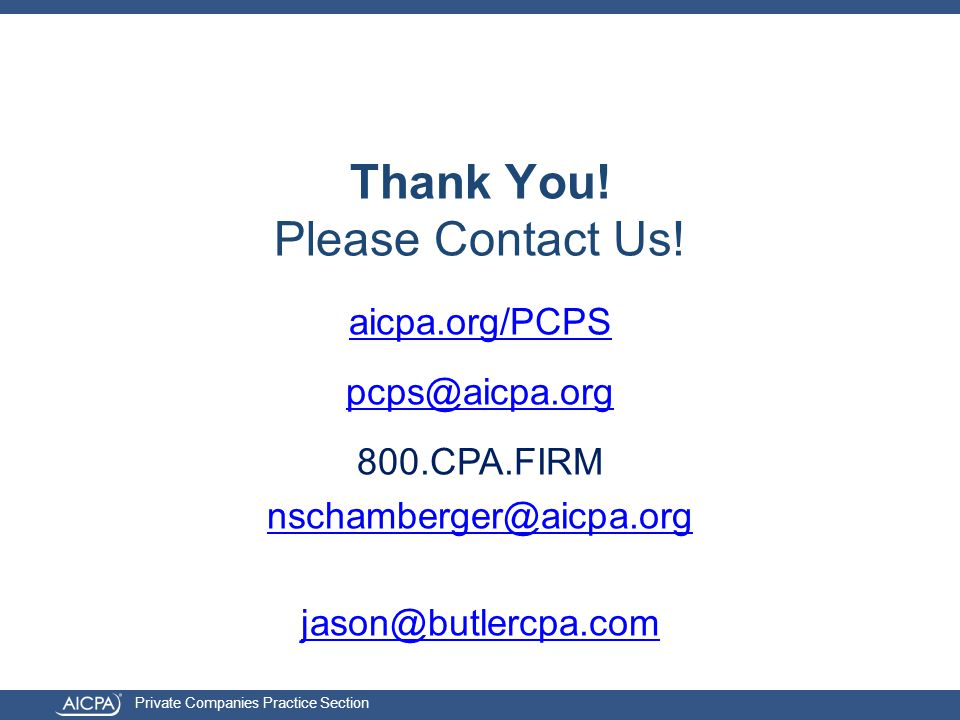 Private Companies Practice Section aicpa.org/PCPS pcps@aicpa.org 800.CPA.FIRM nschamberger@aicpa.org jason@butlercpa.com Thank You.