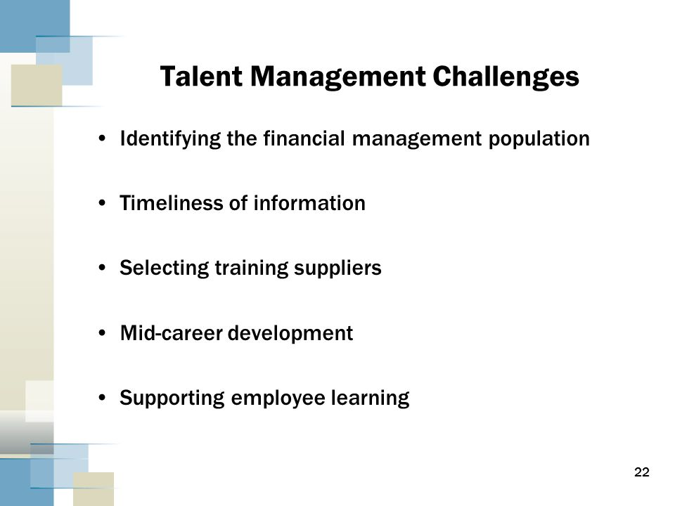 Talent Management Challenges Identifying the financial management population Timeliness of information Selecting training suppliers Mid-career development Supporting employee learning 22