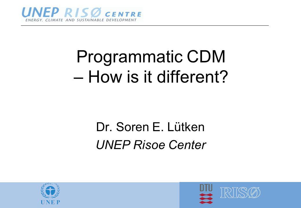 Programmatic CDM – How is it different? Dr. Soren E. Lütken UNEP Risoe Center