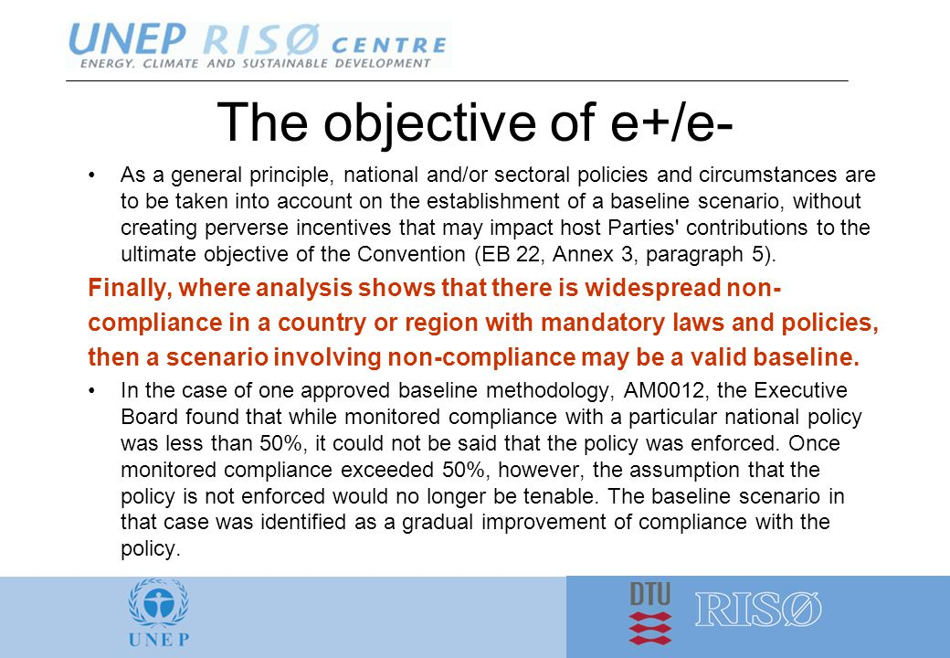 The objective of e+/e- As a general principle, national and/or sectoral policies and circumstances are to be taken into account on the establishment of a baseline scenario, without creating perverse incentives that may impact host Parties contributions to the ultimate objective of the Convention (EB 22, Annex 3, paragraph 5).