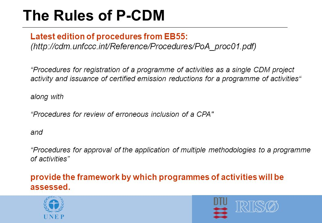 The Rules of P-CDM Latest edition of procedures from EB55: (http://cdm.unfccc.int/Reference/Procedures/PoA_proc01.pdf) Procedures for registration of a programme of activities as a single CDM project activity and issuance of certified emission reductions for a programme of activities along with Procedures for review of erroneous inclusion of a CPA and Procedures for approval of the application of multiple methodologies to a programme of activities provide the framework by which programmes of activities will be assessed.