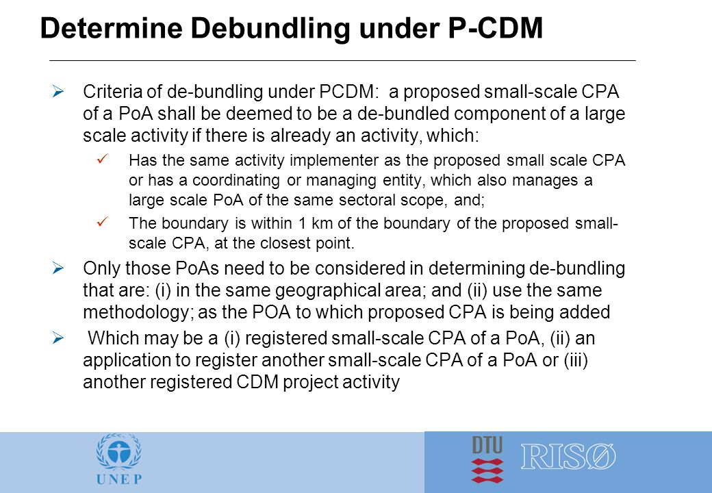 Determine Debundling under P-CDM  Criteria of de-bundling under PCDM: a proposed small-scale CPA of a PoA shall be deemed to be a de-bundled component of a large scale activity if there is already an activity, which: Has the same activity implementer as the proposed small scale CPA or has a coordinating or managing entity, which also manages a large scale PoA of the same sectoral scope, and; The boundary is within 1 km of the boundary of the proposed small- scale CPA, at the closest point.