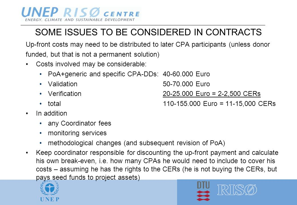 SOME ISSUES TO BE CONSIDERED IN CONTRACTS Up-front costs may need to be distributed to later CPA participants (unless donor funded, but that is not a permanent solution) Costs involved may be considerable: PoA+generic and specific CPA-DDs:40-60.000 Euro Validation50-70.000 Euro Verification20-25.000 Euro = 2-2,500 CERs total110-155.000 Euro = 11-15,000 CERs In addition any Coordinator fees monitoring services methodological changes (and subsequent revision of PoA) Keep coordinator responsible for discounting the up-front payment and calculate his own break-even, i.e.