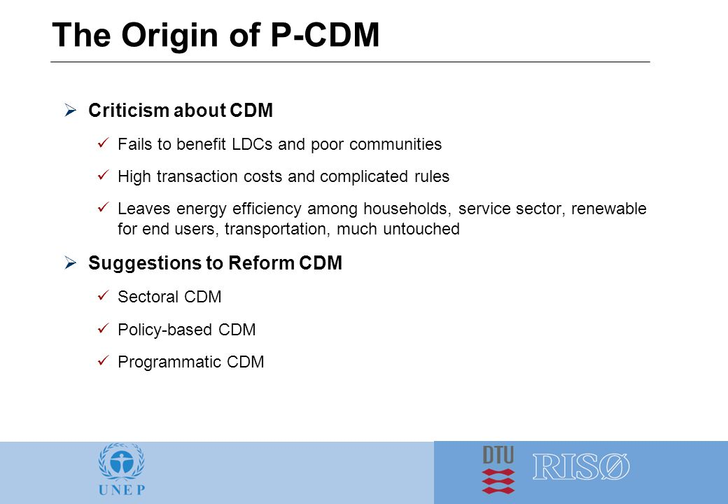The Origin of P-CDM  Criticism about CDM Fails to benefit LDCs and poor communities High transaction costs and complicated rules Leaves energy efficiency among households, service sector, renewable for end users, transportation, much untouched  Suggestions to Reform CDM Sectoral CDM Policy-based CDM Programmatic CDM