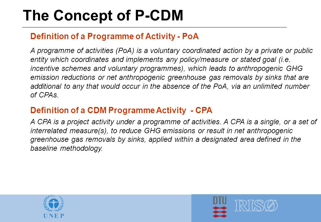 The Concept of P-CDM Definition of a Programme of Activity - PoA A programme of activities (PoA) is a voluntary coordinated action by a private or public entity which coordinates and implements any policy/measure or stated goal (i.e.
