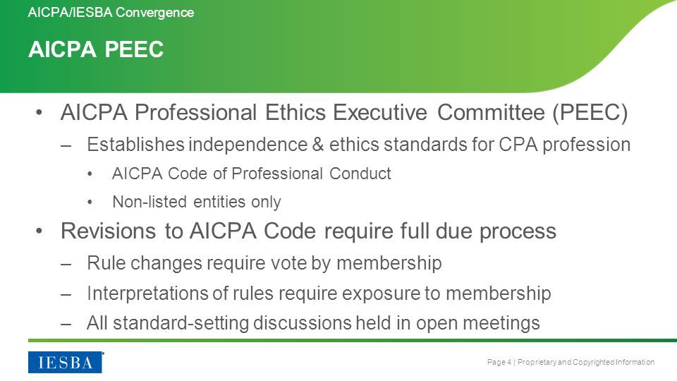 Page 4 | Proprietary and Copyrighted Information AICPA PEEC AICPA/IESBA Convergence AICPA Professional Ethics Executive Committee (PEEC) –Establishes independence & ethics standards for CPA profession AICPA Code of Professional Conduct Non-listed entities only Revisions to AICPA Code require full due process –Rule changes require vote by membership –Interpretations of rules require exposure to membership –All standard-setting discussions held in open meetings