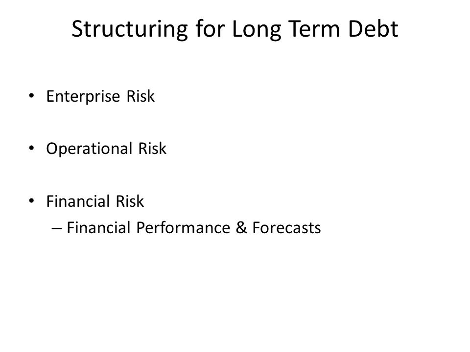 Structuring for Long Term Debt Enterprise Risk Operational Risk Financial Risk – Financial Performance & Forecasts