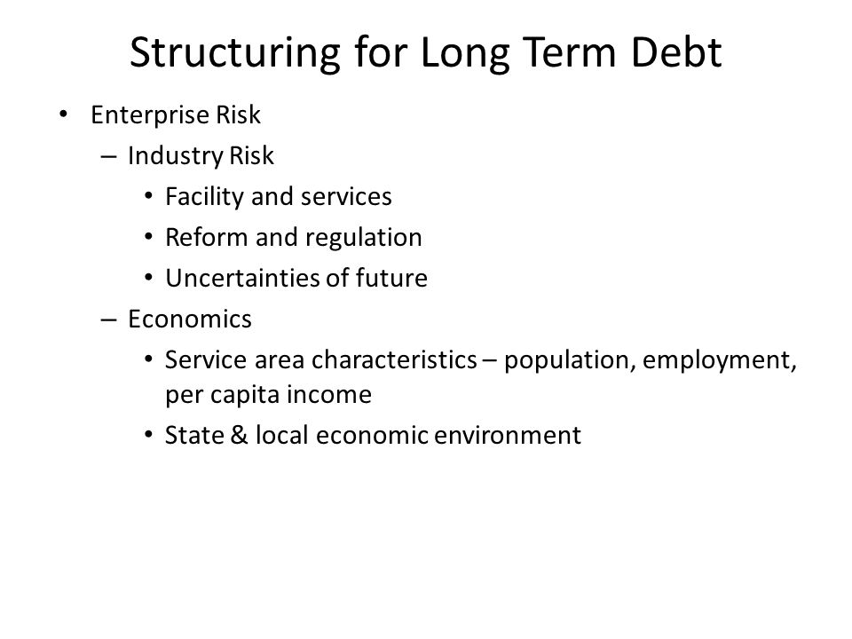 Structuring for Long Term Debt Enterprise Risk – Industry Risk Facility and services Reform and regulation Uncertainties of future – Economics Service area characteristics – population, employment, per capita income State & local economic environment