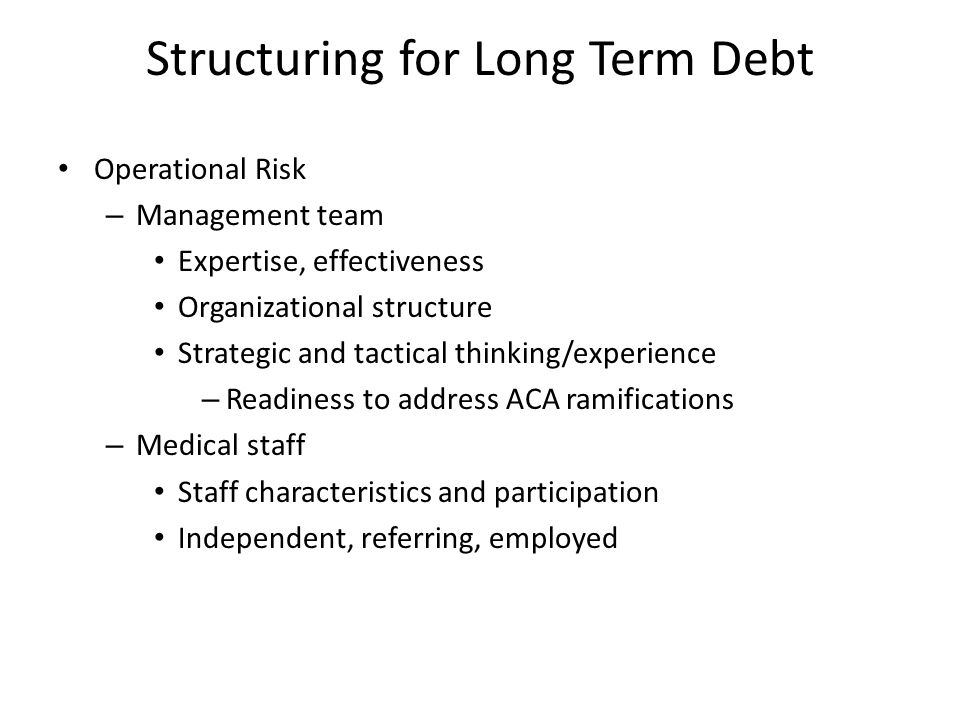 Structuring for Long Term Debt Operational Risk (cont.) – Clinical care Documentation of quality/outcome Community health status – Information technology Robust EMR Tracking capacity – admission, discharge, outcome, readmission – Strategic long-range planning Capitation and pay for performance Independent financial advisor