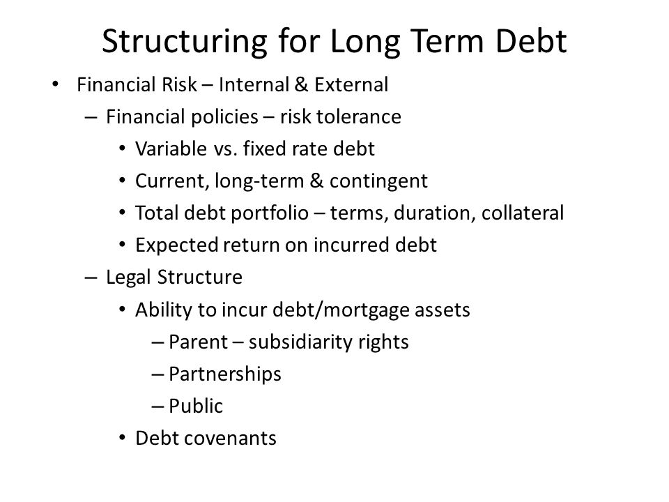 Structuring for Long Term Debt Financial Performance & Forecasts – Recent and projected earnings and cash flows Net patient service revenue Margin – EBIDA, operating, excess (non-operating) Maximum annual debt service coverage and lease adjusted debt service coverage – Liquidity & flexibility Cash on hand; age of plant; reserves; planned capital improvements; contingent liabilities (SWAPS); unfunded liabilities Reserves, tax-support, Foundation support of current debt – bonds, mortgages, tax secured – Reporting and oversight