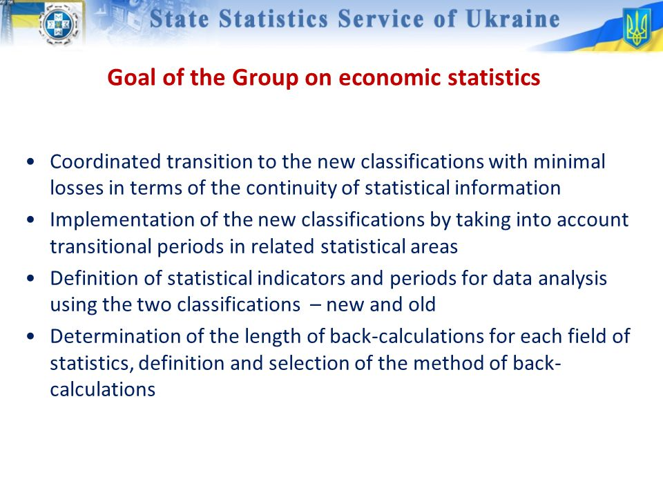Goal of the Group on economic statistics Coordinated transition to the new classifications with minimal losses in terms of the continuity of statistical information Implementation of the new classifications by taking into account transitional periods in related statistical areas Definition of statistical indicators and periods for data analysis using the two classifications – new and old Determination of the length of back-calculations for each field of statistics, definition and selection of the method of back- calculations