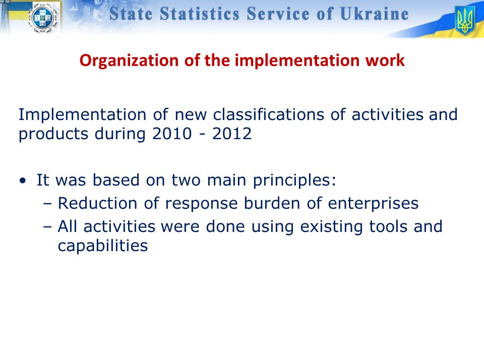 Implementation of new classifications of activities and products during 2010 - 2012 It was based on two main principles: –Reduction of response burden of enterprises –All activities were done using existing tools and capabilities Organization of the implementation work