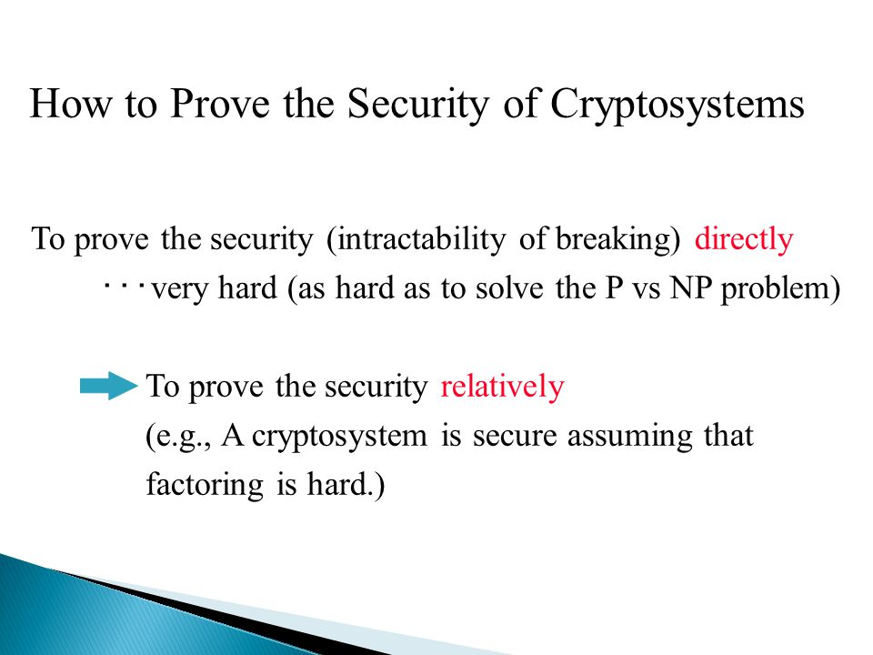 How to Prove the Security of Cryptosystems To prove the security (intractability of breaking) directly ・・・ very hard (as hard as to solve the P vs NP problem) To prove the security relatively (e.g., A cryptosystem is secure assuming that factoring is hard.)