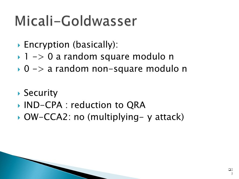  Encryption (basically):  1 -> 0 a random square modulo n  0 -> a random non-square modulo n  Security  IND-CPA : reduction to QRA  OW-CCA2: no (multiplying- y attack)  2525