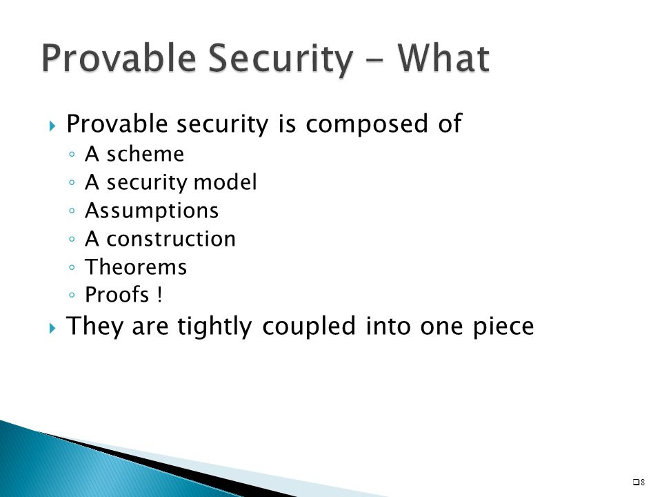  Provable security is composed of ◦ A scheme ◦ A security model ◦ Assumptions ◦ A construction ◦ Theorems ◦ Proofs !  They are tightly coupled into
