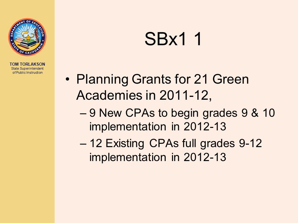 TOM TORLAKSON State Superintendent of Public Instruction SBx1 1 Planning Grants for 21 Green Academies in 2011-12, –9 New CPAs to begin grades 9 & 10 implementation in 2012-13 –12 Existing CPAs full grades 9-12 implementation in 2012-13