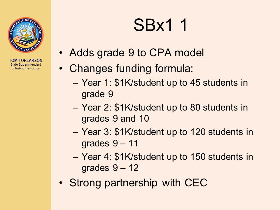 TOM TORLAKSON State Superintendent of Public Instruction SBx1 1 Adds grade 9 to CPA model Changes funding formula: –Year 1: $1K/student up to 45 students in grade 9 –Year 2: $1K/student up to 80 students in grades 9 and 10 –Year 3: $1K/student up to 120 students in grades 9 – 11 –Year 4: $1K/student up to 150 students in grades 9 – 12 Strong partnership with CEC