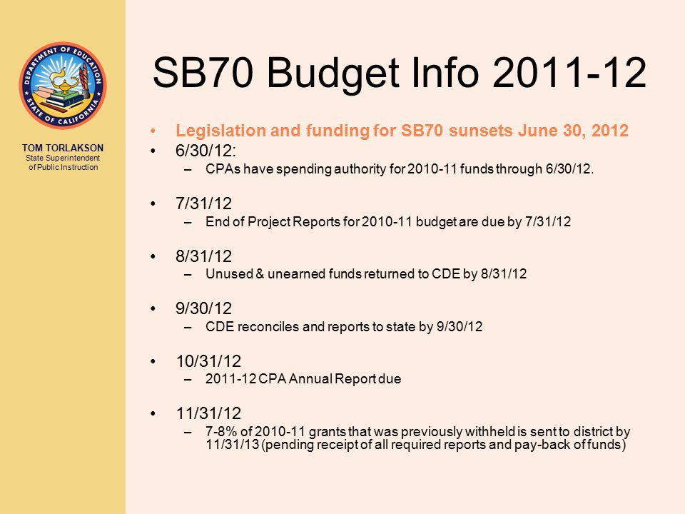 TOM TORLAKSON State Superintendent of Public Instruction Legislation and funding for SB70 sunsets June 30, 2012 6/30/12: –CPAs have spending authority for 2010-11 funds through 6/30/12.