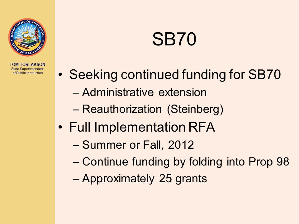 TOM TORLAKSON State Superintendent of Public Instruction SB70 Seeking continued funding for SB70 –Administrative extension –Reauthorization (Steinberg
