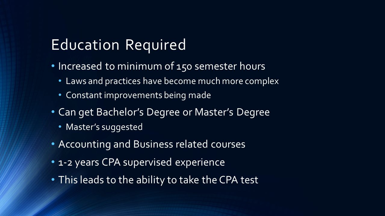 Education Required Increased to minimum of 150 semester hours Laws and practices have become much more complex Constant improvements being made Can get Bachelor's Degree or Master's Degree Master's suggested Accounting and Business related courses 1-2 years CPA supervised experience This leads to the ability to take the CPA test