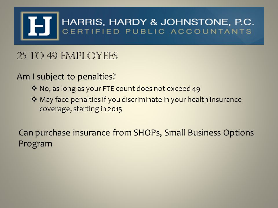 25 to 49 Employees Am I subject to penalties?  No, as long as your FTE count does not exceed 49  May face penalties if you discriminate in your heal