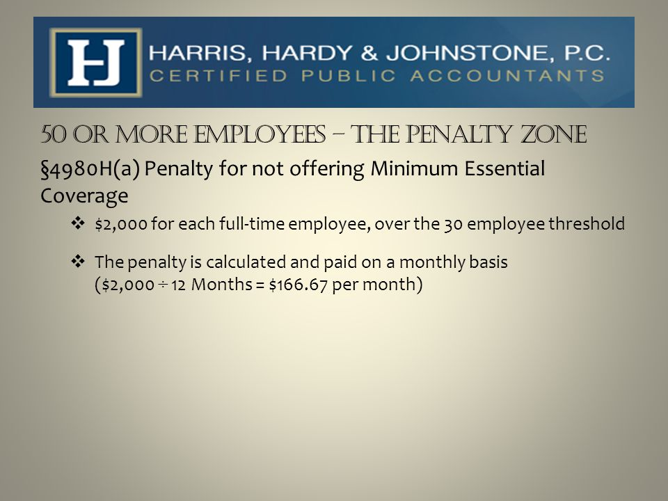 50 or more Employees – The Penalty Zone §4980H(a) Penalty for not offering Minimum Essential Coverage  $2,000 for each full-time employee, over the 3