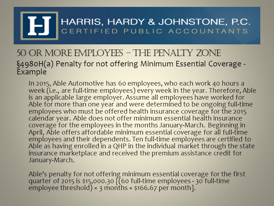 50 or more Employees – The Penalty Zone §4980H(a) Penalty for not offering Minimum Essential Coverage - Example In 2015, Able Automotive has 60 employ