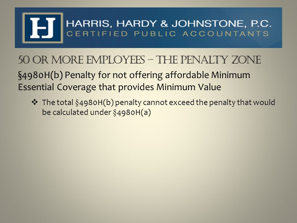 50 or more Employees – The Penalty Zone §4980H(b) Penalty for not offering affordable Minimum Essential Coverage that provides Minimum Value  The tot