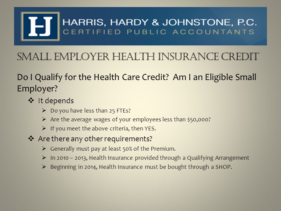 SMALL EMPLOYER HEALTH INSURANCE CREDIT Do I Qualify for the Health Care Credit? Am I an Eligible Small Employer?  It depends  Do you have less than