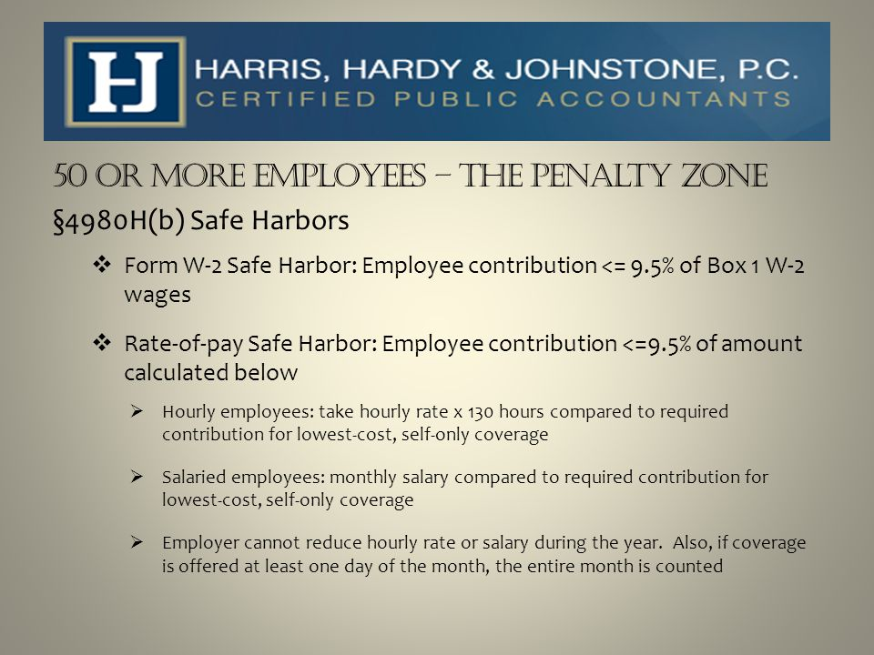50 or more Employees – The Penalty Zone §4980H(b) Safe Harbors  Form W-2 Safe Harbor: Employee contribution <= 9.5% of Box 1 W-2 wages  Rate-of-pay