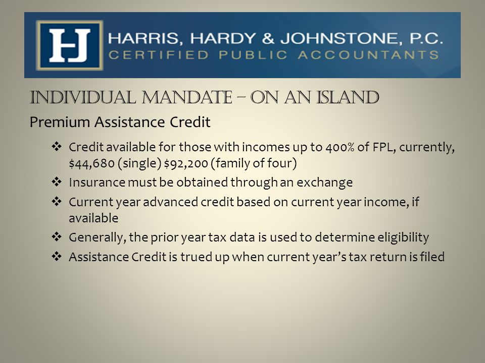 Individual Mandate – On an Island Premium Assistance Credit  Credit available for those with incomes up to 400% of FPL, currently, $44,680 (single) $