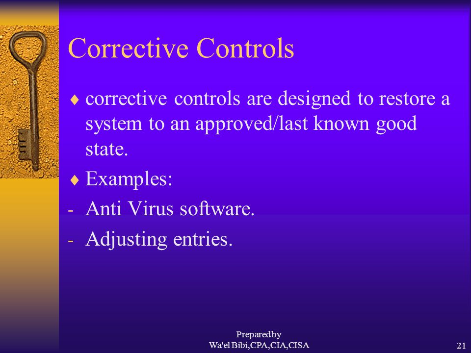 Prepared by Wa el Bibi,CPA,CIA,CISA21 Corrective Controls  corrective controls are designed to restore a system to an approved/last known good state.