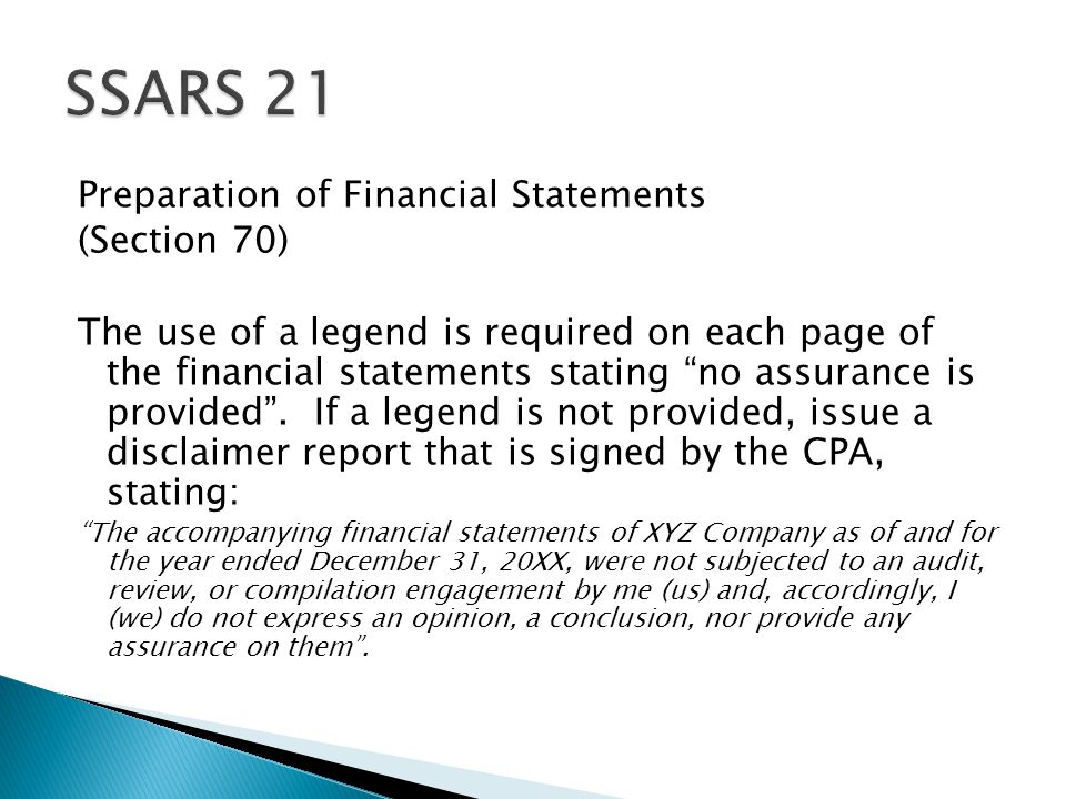 Preparation of Financial Statements (Section 70) The use of a legend is required on each page of the financial statements stating no assurance is provided .
